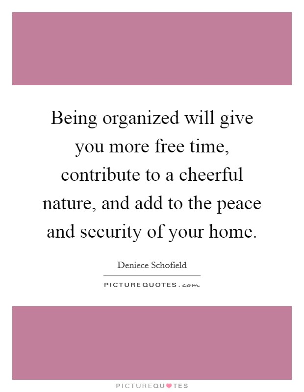 Being organized will give you more free time, contribute to a cheerful nature, and add to the peace and security of your home Picture Quote #1