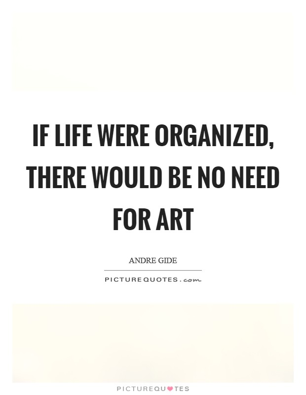 If life were organized, there would be no need for art Picture Quote #1