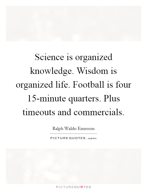 Science is organized knowledge. Wisdom is organized life. Football is four 15-minute quarters. Plus timeouts and commercials Picture Quote #1
