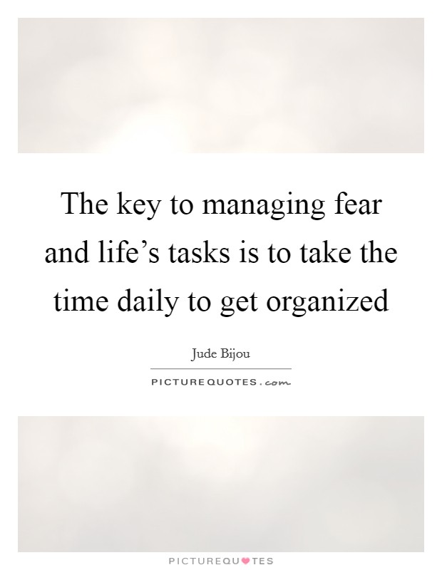 The key to managing fear and life's tasks is to take the time daily to get organized Picture Quote #1