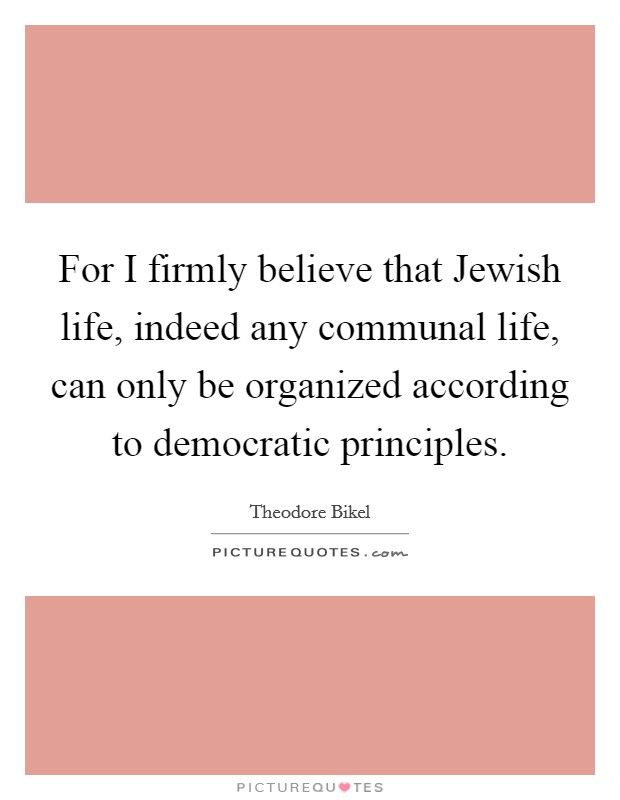 For I firmly believe that Jewish life, indeed any communal life, can only be organized according to democratic principles Picture Quote #1