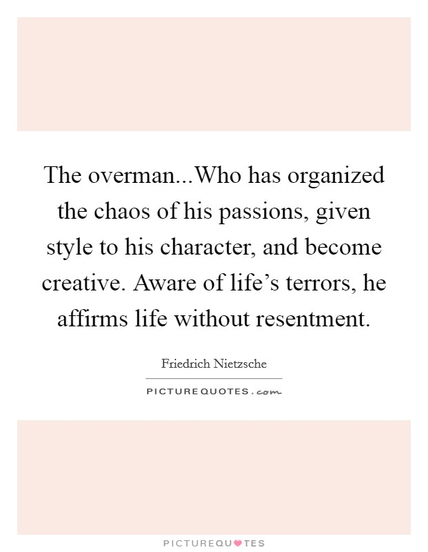 The overman...Who has organized the chaos of his passions, given style to his character, and become creative. Aware of life's terrors, he affirms life without resentment Picture Quote #1