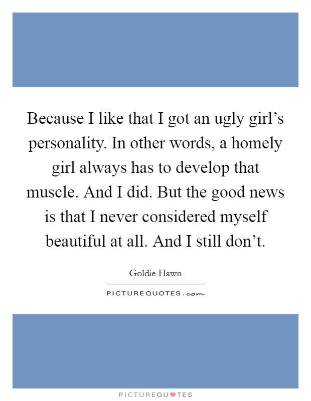 Because I like that I got an ugly girl's personality. In other words, a homely girl always has to develop that muscle. And I did. But the good news is that I never considered myself beautiful at all. And I still don't Picture Quote #1
