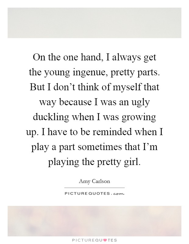 On the one hand, I always get the young ingenue, pretty parts. But I don't think of myself that way because I was an ugly duckling when I was growing up. I have to be reminded when I play a part sometimes that I'm playing the pretty girl Picture Quote #1