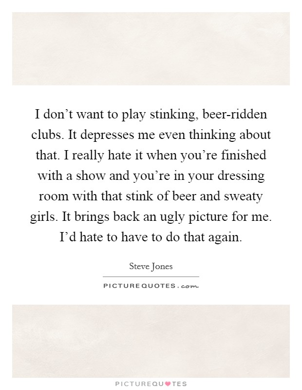I don't want to play stinking, beer-ridden clubs. It depresses me even thinking about that. I really hate it when you're finished with a show and you're in your dressing room with that stink of beer and sweaty girls. It brings back an ugly picture for me. I'd hate to have to do that again Picture Quote #1
