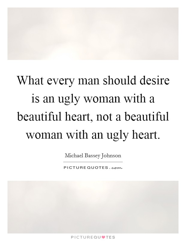What every man should desire is an ugly woman with a beautiful heart, not a beautiful woman with an ugly heart. Picture Quote #1