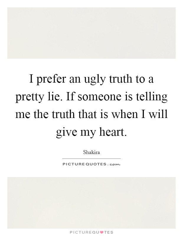 I prefer an ugly truth to a pretty lie. If someone is telling me the truth that is when I will give my heart Picture Quote #1
