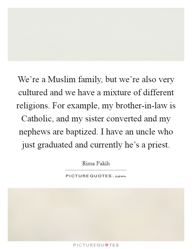 We're a Muslim family, but we're also very cultured and we have a mixture of different religions. For example, my brother-in-law is Catholic, and my sister converted and my nephews are baptized. I have an uncle who just graduated and currently he's a priest Picture Quote #1