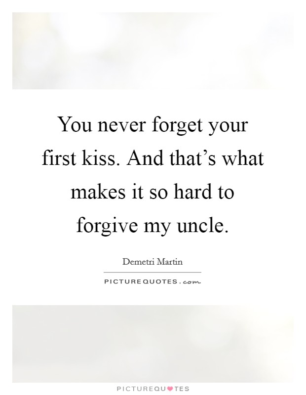You never forget your first kiss. And that's what makes it so hard to forgive my uncle Picture Quote #1