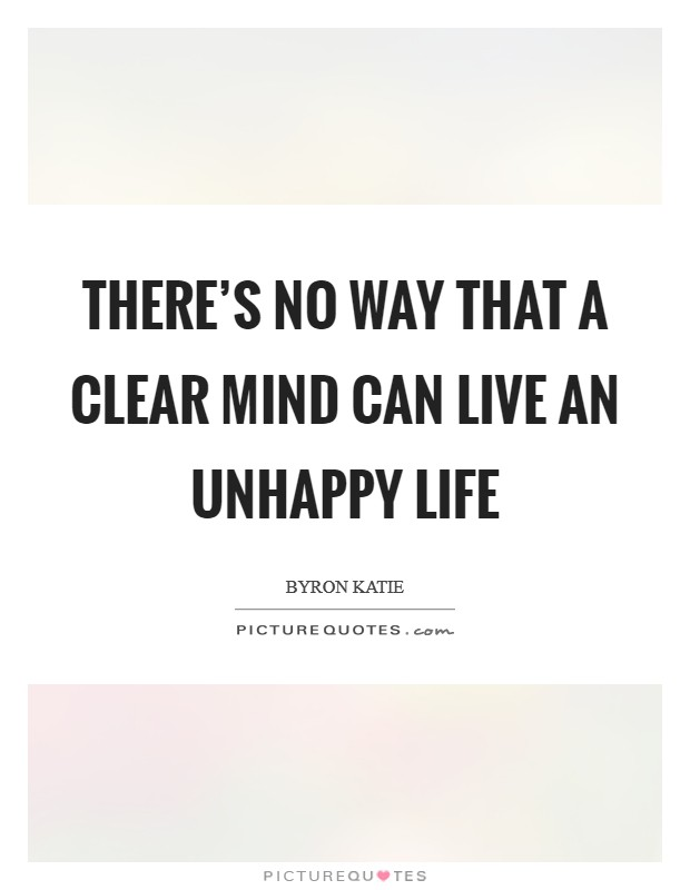 There's no way that a clear mind can live an unhappy life Picture Quote #1