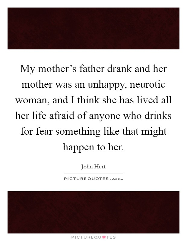 My mother's father drank and her mother was an unhappy, neurotic woman, and I think she has lived all her life afraid of anyone who drinks for fear something like that might happen to her Picture Quote #1