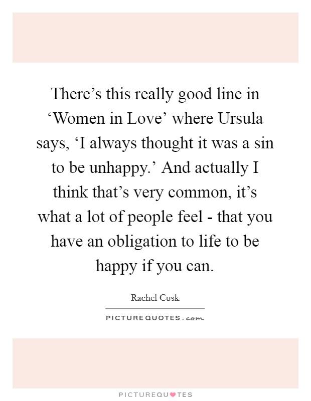 There's this really good line in 'Women in Love' where Ursula says, 'I always thought it was a sin to be unhappy.' And actually I think that's very common, it's what a lot of people feel - that you have an obligation to life to be happy if you can. Picture Quote #1