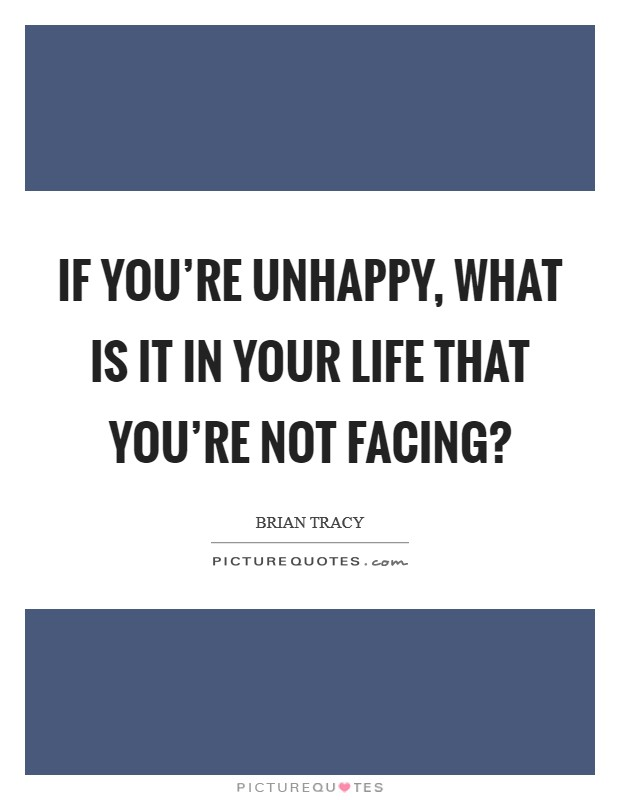 If you're unhappy, what is it in your life that you're not facing? Picture Quote #1