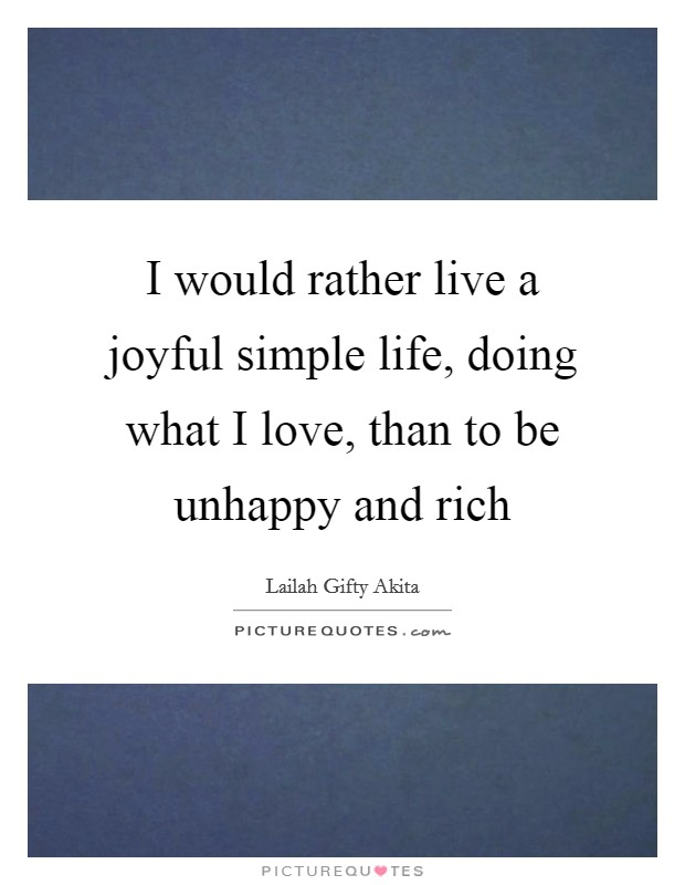 I would rather live a joyful simple life, doing what I love, than to be unhappy and rich Picture Quote #1