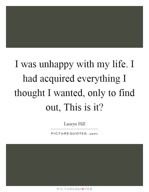 I was unhappy with my life. I had acquired everything I thought I wanted, only to find out, This is it? Picture Quote #1