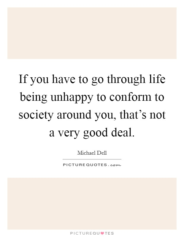 If you have to go through life being unhappy to conform to society around you, that's not a very good deal. Picture Quote #1