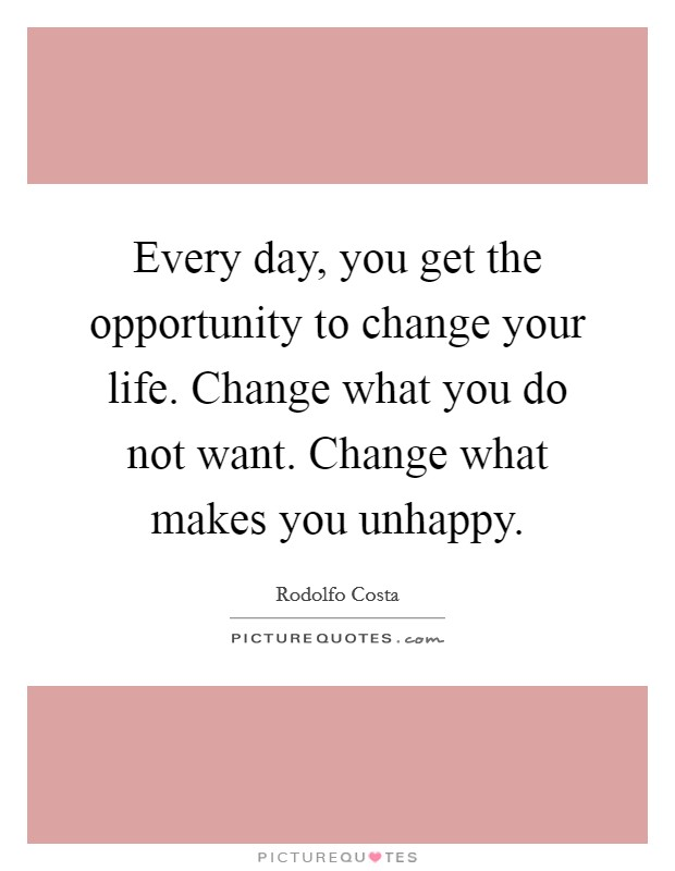 Every day, you get the opportunity to change your life. Change what you do not want. Change what makes you unhappy Picture Quote #1
