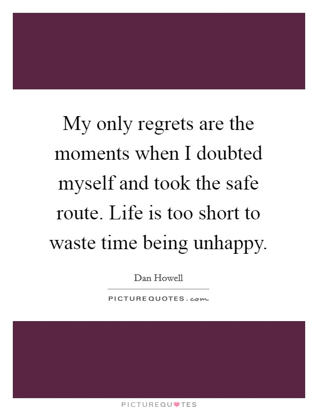 My only regrets are the moments when I doubted myself and took the safe route. Life is too short to waste time being unhappy Picture Quote #1