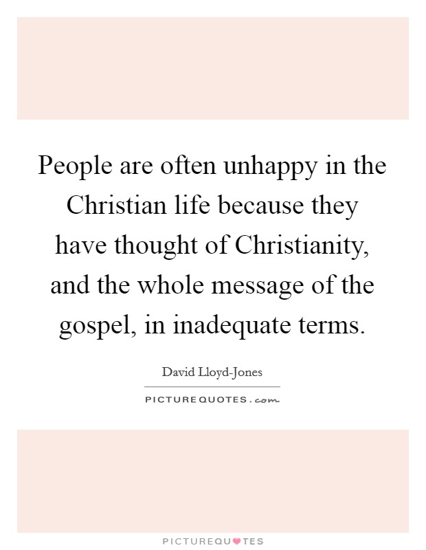 People are often unhappy in the Christian life because they have thought of Christianity, and the whole message of the gospel, in inadequate terms Picture Quote #1