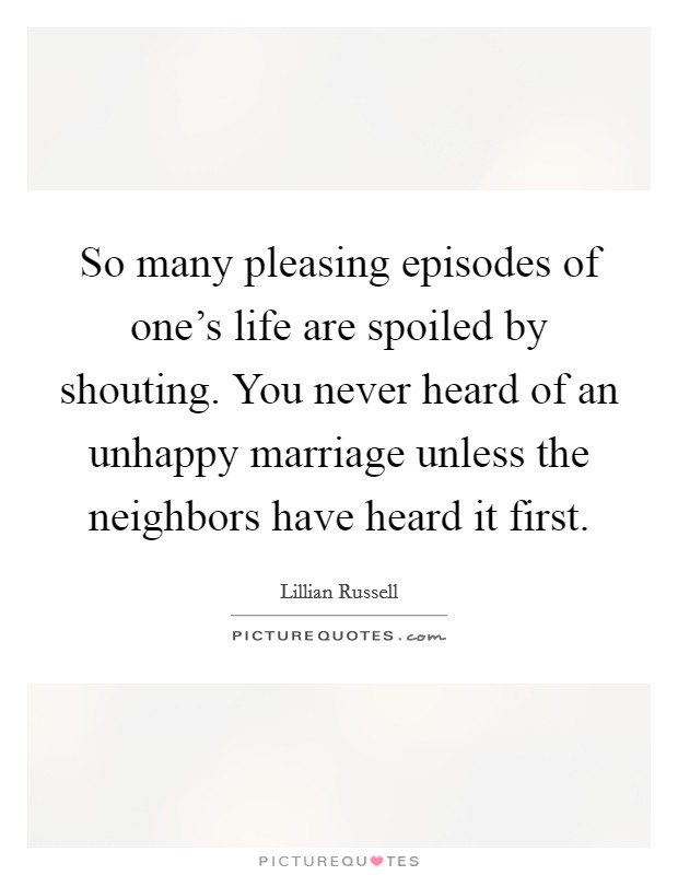 So many pleasing episodes of one's life are spoiled by shouting. You never heard of an unhappy marriage unless the neighbors have heard it first Picture Quote #1