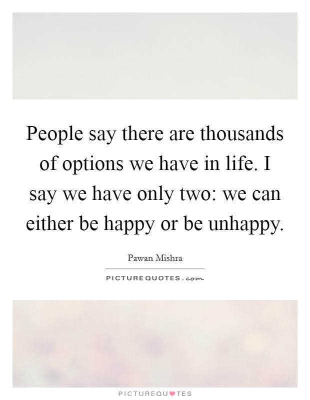 People say there are thousands of options we have in life. I say we have only two: we can either be happy or be unhappy Picture Quote #1