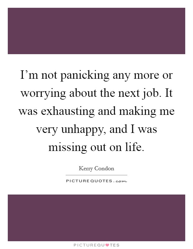 I'm not panicking any more or worrying about the next job. It was exhausting and making me very unhappy, and I was missing out on life Picture Quote #1