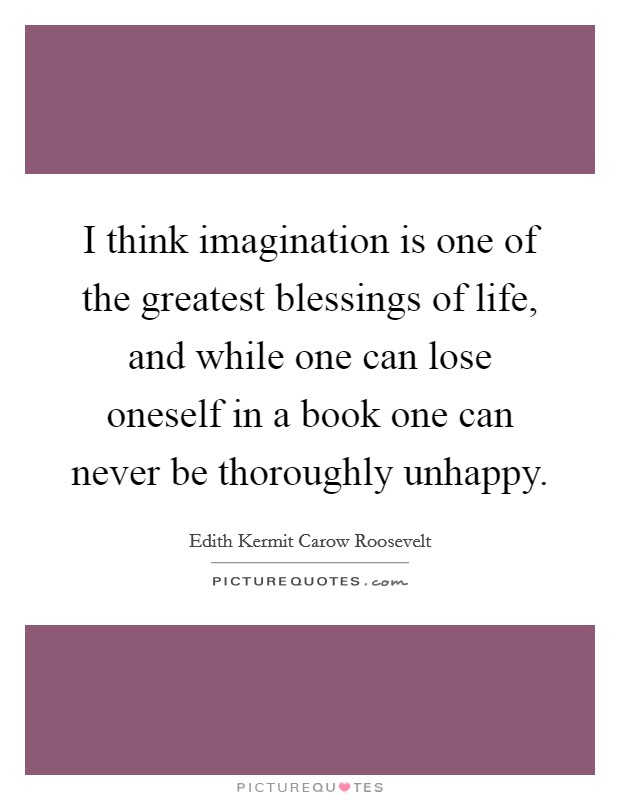 I think imagination is one of the greatest blessings of life, and while one can lose oneself in a book one can never be thoroughly unhappy Picture Quote #1