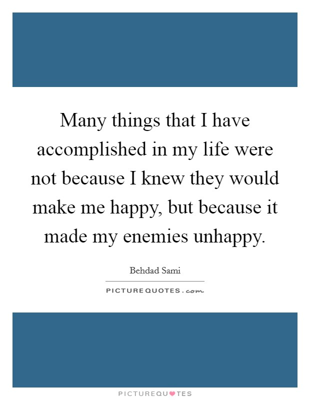 Many things that I have accomplished in my life were not because I knew they would make me happy, but because it made my enemies unhappy Picture Quote #1