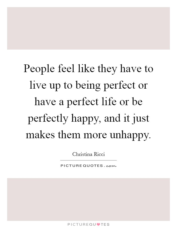 People feel like they have to live up to being perfect or have a perfect life or be perfectly happy, and it just makes them more unhappy Picture Quote #1