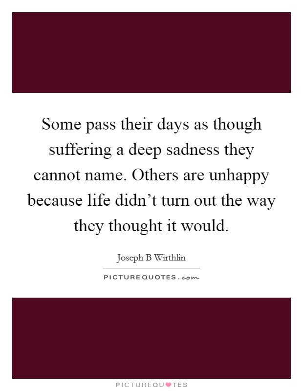Some pass their days as though suffering a deep sadness they cannot name. Others are unhappy because life didn't turn out the way they thought it would Picture Quote #1