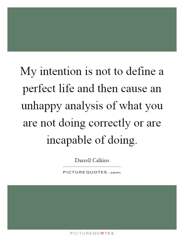 My intention is not to define a perfect life and then cause an unhappy analysis of what you are not doing correctly or are incapable of doing Picture Quote #1