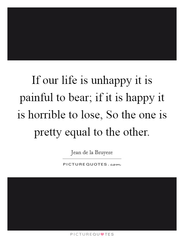 If our life is unhappy it is painful to bear; if it is happy it is horrible to lose, So the one is pretty equal to the other Picture Quote #1