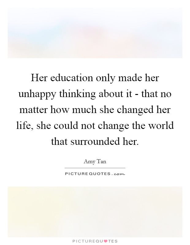 Her education only made her unhappy thinking about it - that no matter how much she changed her life, she could not change the world that surrounded her Picture Quote #1