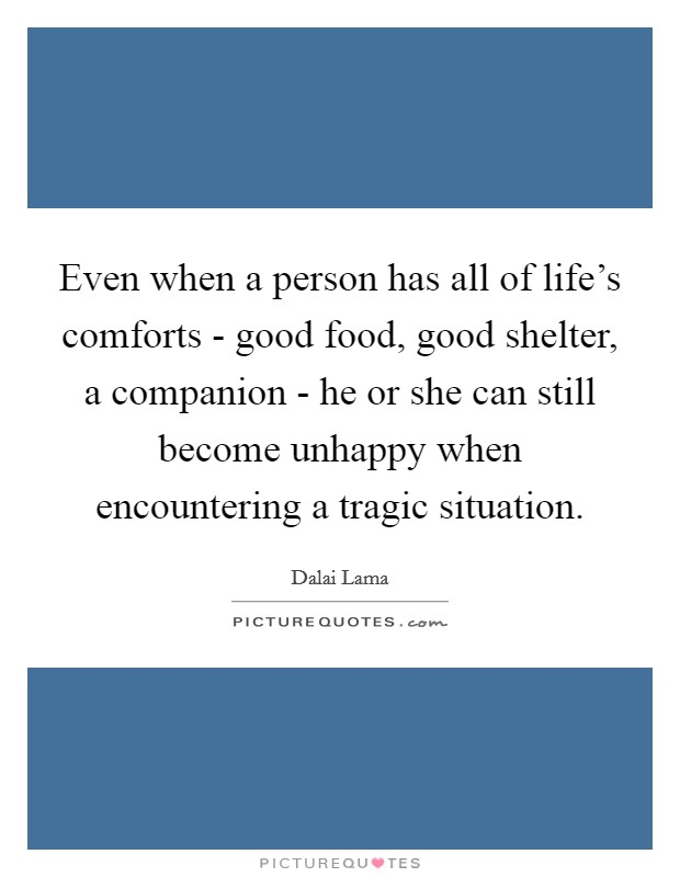 Even when a person has all of life's comforts - good food, good shelter, a companion - he or she can still become unhappy when encountering a tragic situation. Picture Quote #1