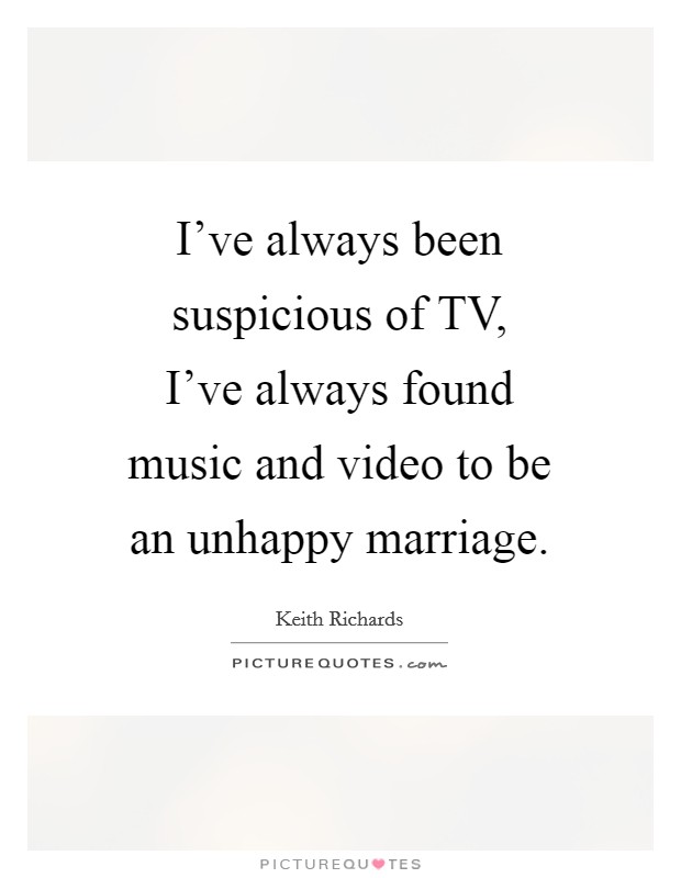 I've always been suspicious of TV, I've always found music and video to be an unhappy marriage Picture Quote #1