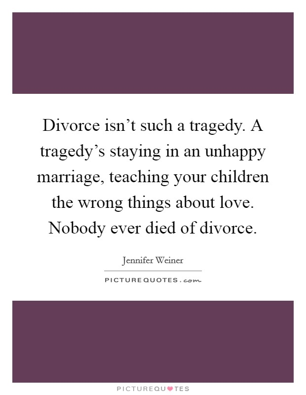 Divorce isn't such a tragedy. A tragedy's staying in an unhappy marriage, teaching your children the wrong things about love. Nobody ever died of divorce. Picture Quote #1