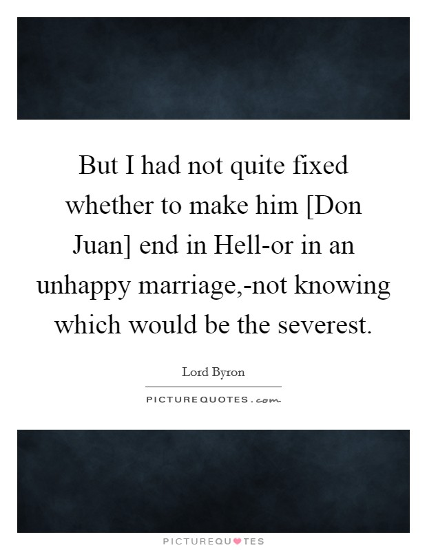 But I had not quite fixed whether to make him [Don Juan] end in Hell-or in an unhappy marriage,-not knowing which would be the severest Picture Quote #1