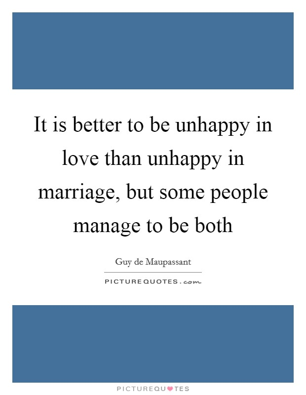 It is better to be unhappy in love than unhappy in marriage, but some people manage to be both Picture Quote #1