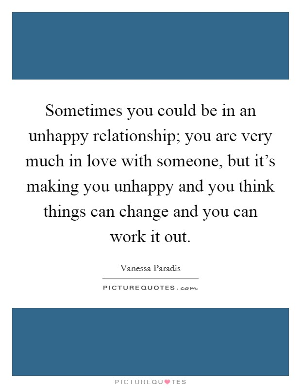 Sometimes you could be in an unhappy relationship; you are very much in love with someone, but it's making you unhappy and you think things can change and you can work it out Picture Quote #1