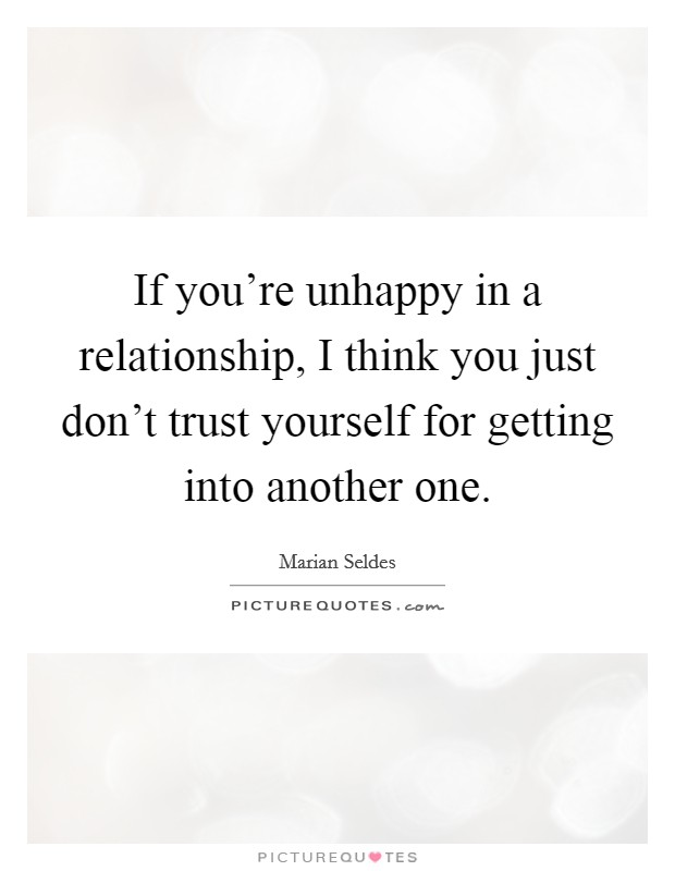 If you're unhappy in a relationship, I think you just don't trust yourself for getting into another one Picture Quote #1