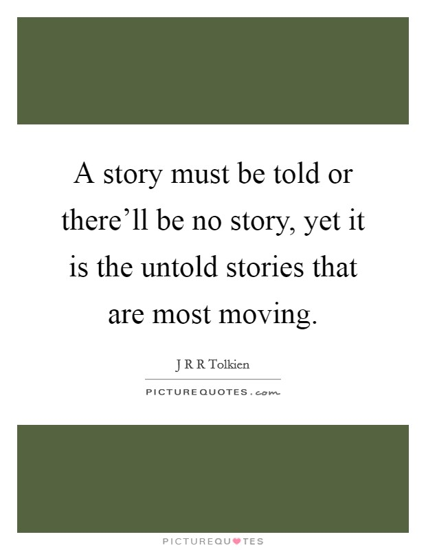 A story must be told or there'll be no story, yet it is the untold stories that are most moving Picture Quote #1