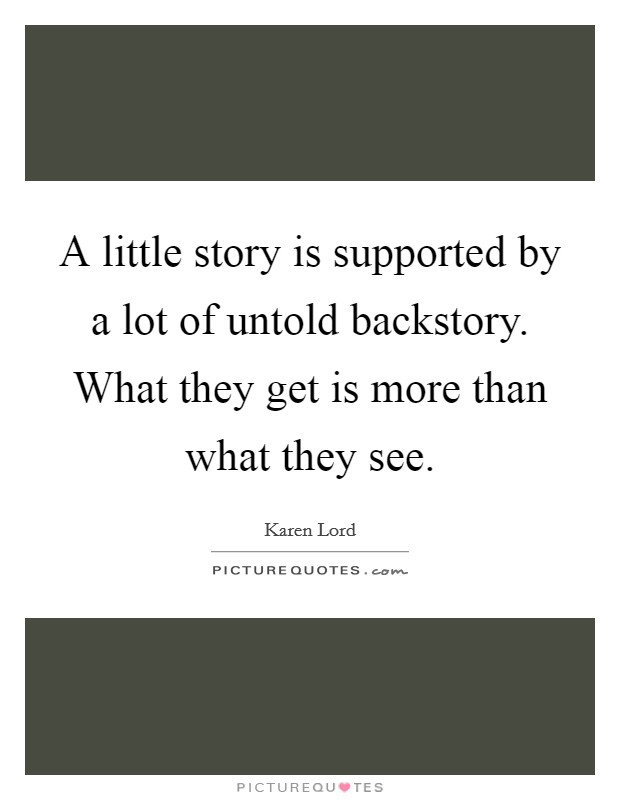 A little story is supported by a lot of untold backstory. What they get is more than what they see Picture Quote #1