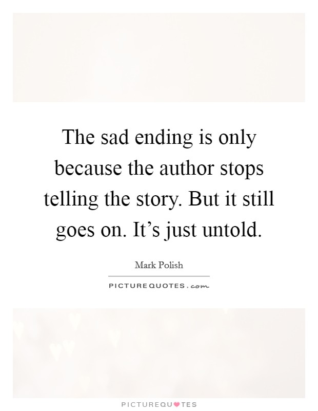 The sad ending is only because the author stops telling the story. But it still goes on. It's just untold Picture Quote #1