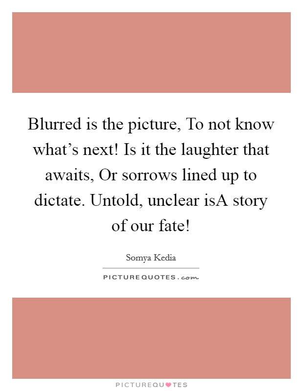 Blurred is the picture, To not know what's next! Is it the laughter that awaits, Or sorrows lined up to dictate. Untold, unclear isA story of our fate! Picture Quote #1