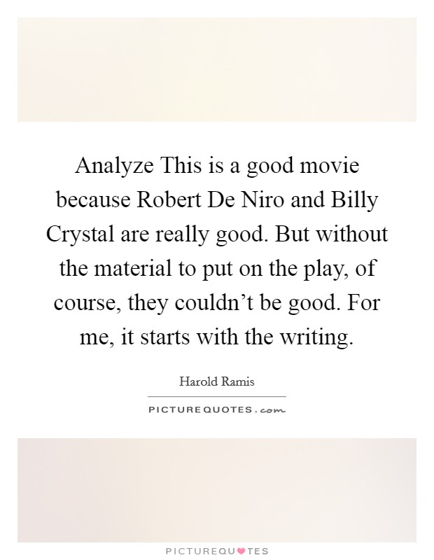 Analyze This is a good movie because Robert De Niro and Billy Crystal are really good. But without the material to put on the play, of course, they couldn't be good. For me, it starts with the writing Picture Quote #1