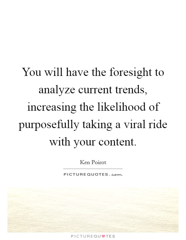 You will have the foresight to analyze current trends, increasing the likelihood of purposefully taking a viral ride with your content Picture Quote #1