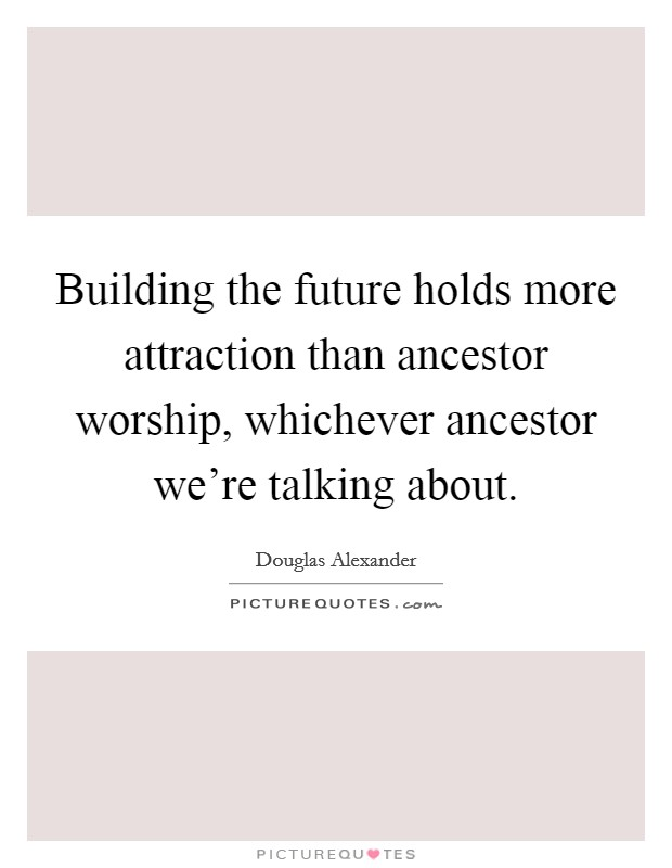 Building the future holds more attraction than ancestor worship, whichever ancestor we're talking about Picture Quote #1