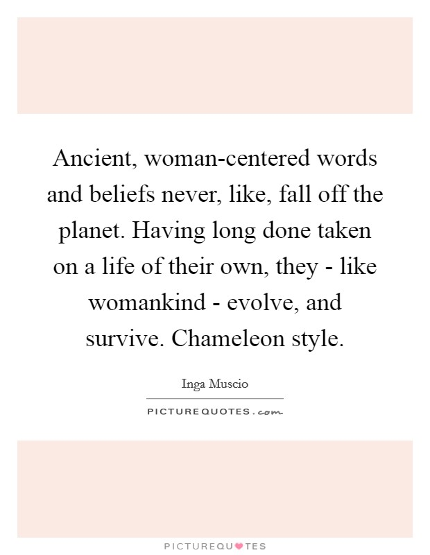 Ancient, woman-centered words and beliefs never, like, fall off the planet. Having long done taken on a life of their own, they - like womankind - evolve, and survive. Chameleon style Picture Quote #1