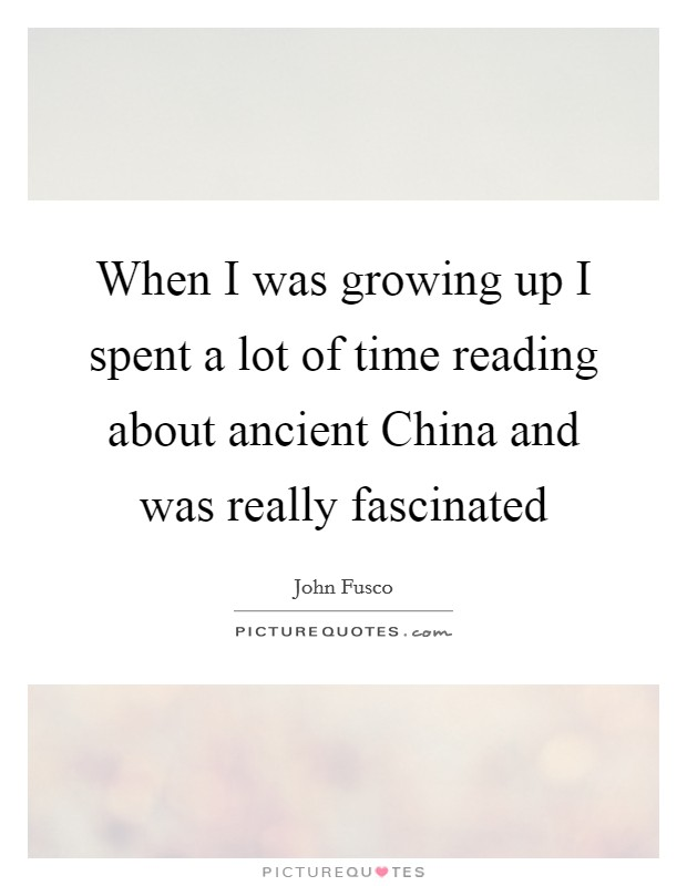 When I was growing up I spent a lot of time reading about ancient China and was really fascinated Picture Quote #1