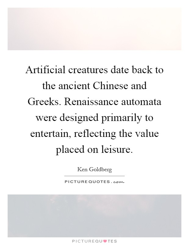 Artificial creatures date back to the ancient Chinese and Greeks. Renaissance automata were designed primarily to entertain, reflecting the value placed on leisure Picture Quote #1